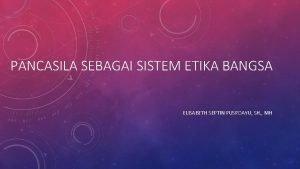PANCASILA SEBAGAI SISTEM ETIKA BANGSA ELISABETH SEPTIN PUSPOAYU