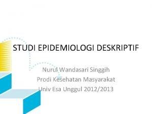 STUDI EPIDEMIOLOGI DESKRIPTIF Nurul Wandasari Singgih Prodi Kesehatan