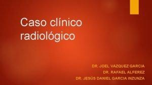 Caso clnico radiolgico DR JOEL VAZQUEZ GARCIA DR