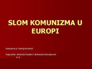 SLOM KOMUNIZMA U EUROPI Nastavnica Marija Krstini Napravile