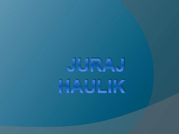 JURAJ HAULIK O njemu Puno ime Juraj de