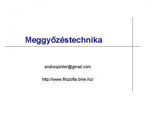 Meggyzstechnika andraspintergmail com http www filozofia bme hu