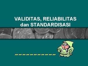 VALIDITAS RELIABILITAS dan STANDARDISASI VALIDITAS RELIABILITAS dan STANDARDISASI