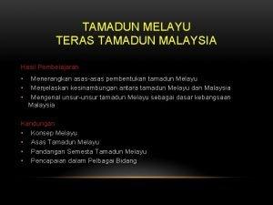 TAMADUN MELAYU TERAS TAMADUN MALAYSIA Hasil Pembelajaran Menerangkan