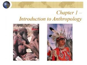 Chapter 1 Introduction to Anthropology What is anthropology