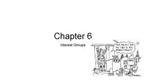 Chapter 6 Interest Groups Interest groups exist to