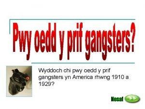 Wyddoch chi pwy oedd y prif gangsters yn