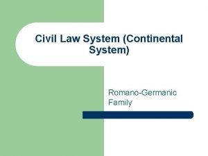 Civil Law System Continental System RomanoGermanic Family Continental