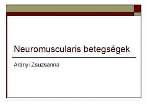 Neuromuscularis betegsgek Arnyi Zsuzsanna Neuromuscularis betegsgek o o