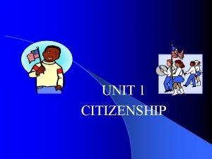 UNIT 1 CITIZENSHIP Citizenship A What is a