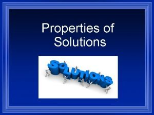 Properties of Solutions A Solution l A solution