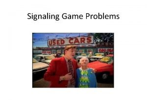 Signaling Game Problems Signaling game Two players a
