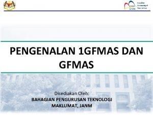PENGENALAN 1 GFMAS DAN GFMAS Disediakan Oleh BAHAGIAN