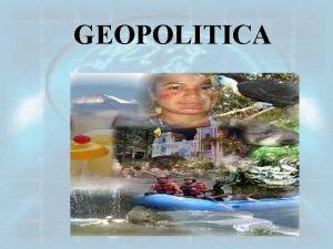 GEOPOLITICA INTRODUCCION La geopoltica considera ala Estado como