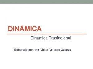 DINMICA Dinmica Traslacional Elaborado por Ing Vctor Velasco