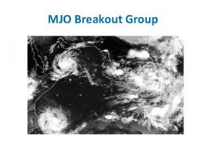 MJO Breakout Group MJO Breakout Group Agenda Jim
