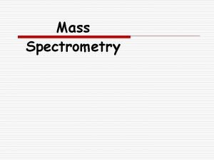 Mass Spectrometry Background o Mass spectrometry Mass Spec