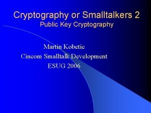 Cryptography or Smalltalkers 2 Public Key Cryptography Martin