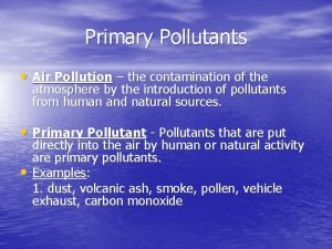 Primary Pollutants Air Pollution the contamination of the