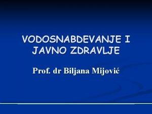 VODOSNABDEVANJE I JAVNO ZDRAVLJE Prof dr Biljana Mijovi