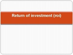 Return of investment roi Return of Investment ROI