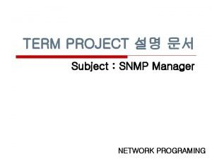 TERM PROJECT Subject SNMP Manager NETWORK PROGRAMING SNMP