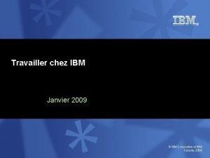Travailler chez IBM Janvier 2009 IBM Corporation et