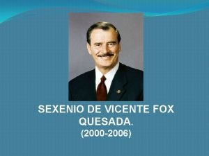 SEXENIO DE VICENTE FOX QUESADA 2000 2006 Vicente