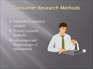 Consumer Research Methods of consumer research Primary research