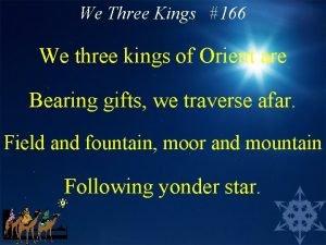 We Three Kings 166 We three kings of