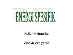 Kuliah Hidraulika Wahyu Widiyanto ENERGI ALIRAN Energi yang