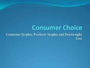 Consumer Choice Consumer Surplus Producer Surplus and Deadweight