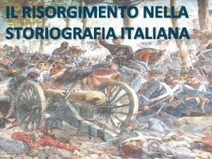 IL RISORGIMENTO NELLA STORIOGRAFIA ITALIANA PERCH RISORGIMENTO Il