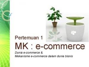 Pertemuan 1 MK ecommerce Dunia ecommerce Mekanisme ecommerce