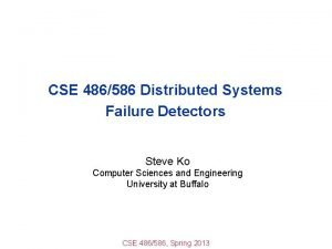 CSE 486586 Distributed Systems Failure Detectors Steve Ko