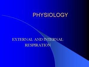 PHYSIOLOGY EXTERNAL AND INTERNAL RESPIRATION EXTERNAL RESPIRATION Respiration