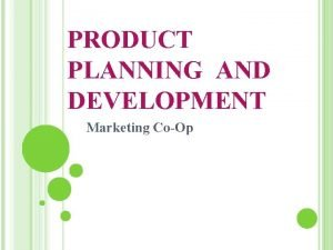 PRODUCT PLANNING AND DEVELOPMENT Marketing CoOp PRODUCT PLANNING