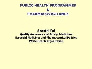 PUBLIC HEALTH PROGRAMMES PHARMACOVIGILANCE Shanthi Pal Quality Assurance