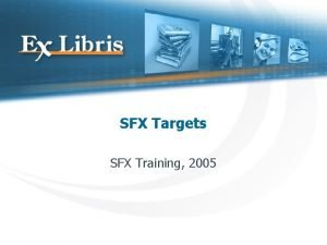 SFX Targets SFX Training 2005 The Flow of