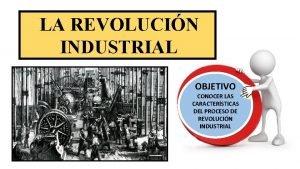LA REVOLUCIN INDUSTRIAL OBJETIVO CONOCER LAS CARACTERSTICAS DEL