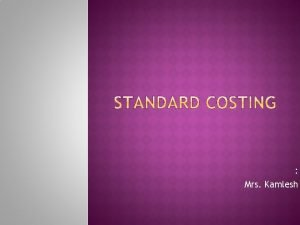 Mrs Kamlesh Standard cost is A predetermined cost