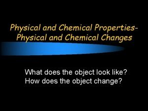 Physical and Chemical Properties Physical and Chemical Changes