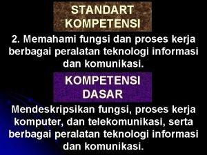STANDART KOMPETENSI 2 Memahami fungsi dan proses kerja