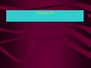 Ultrasound Introduction Ultrasound is a nonionizing method which