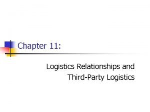 Chapter 11 Logistics Relationships and ThirdParty Logistics Logistics