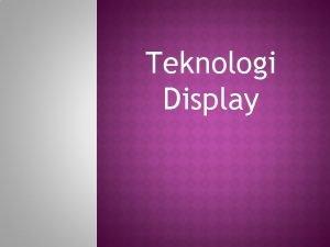 Teknologi Display MONITOR o Piranti yang menghasilkan output