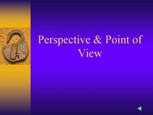 Perspective Point of View The perspective is whose