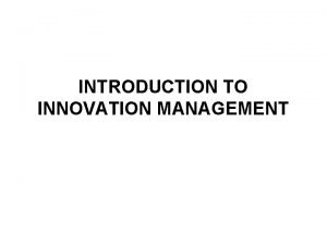 INTRODUCTION TO INNOVATION MANAGEMENT What is innovation management