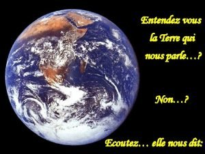 Entendez vous la Terre qui nous parle Non