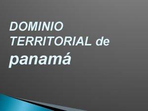 DOMINIO TERRITORIAL de panam DOMINIO TERRITORIAL Es el